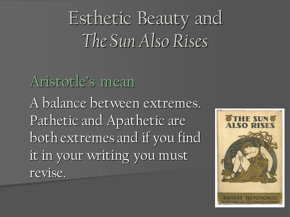 Esthetic Beauty and The Sun Also Rises Aristotles mean A balance between extremes. Pathetic and Apathetic are both extremes and if you find it in your