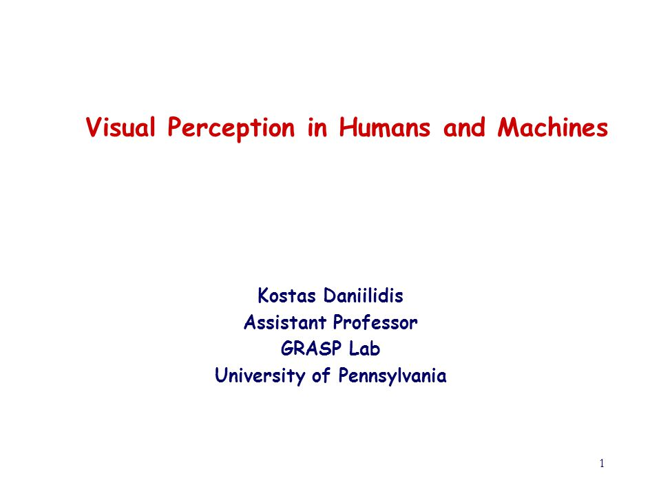 1 Visual Perception in Humans and Machines Kostas Daniilidis Assistant Professor GRASP Lab University of Pennsylvania