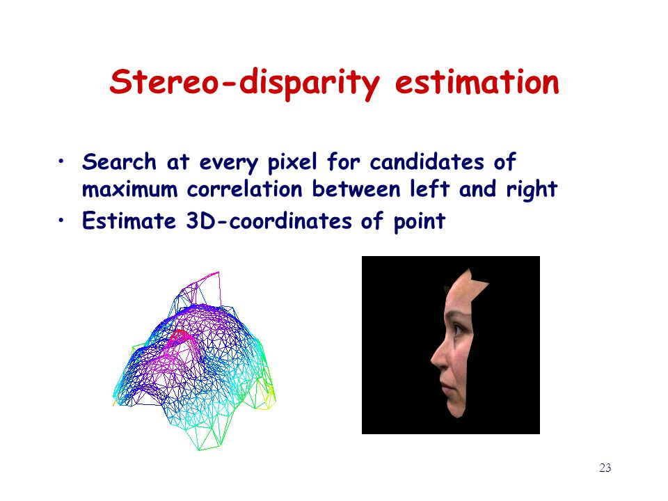 23 Stereo-disparity estimation Search at every pixel for candidates of maximum correlation between left and right Estimate 3D-coordinates of point
