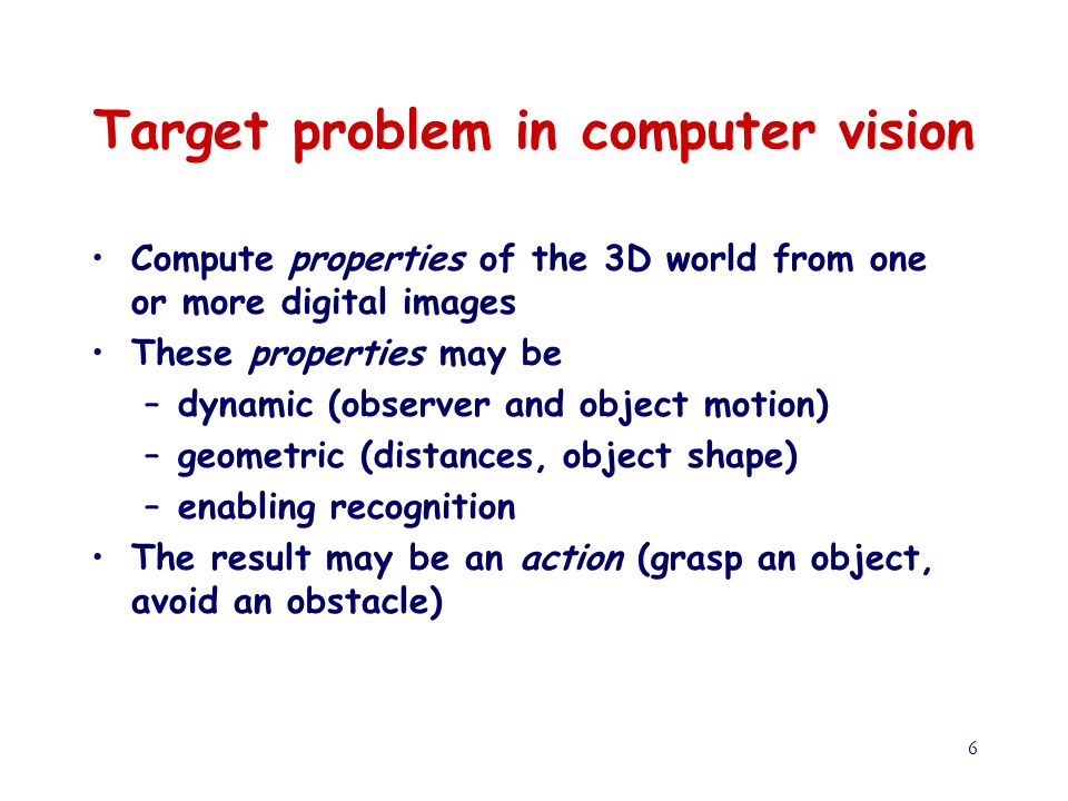 6 Target problem in computer vision Compute properties of the 3D world from one or more digital images These properties may be –dynamic (observer and object motion) –geometric (distances, object shape) –enabling recognition The result may be an action (grasp an object, avoid an obstacle)