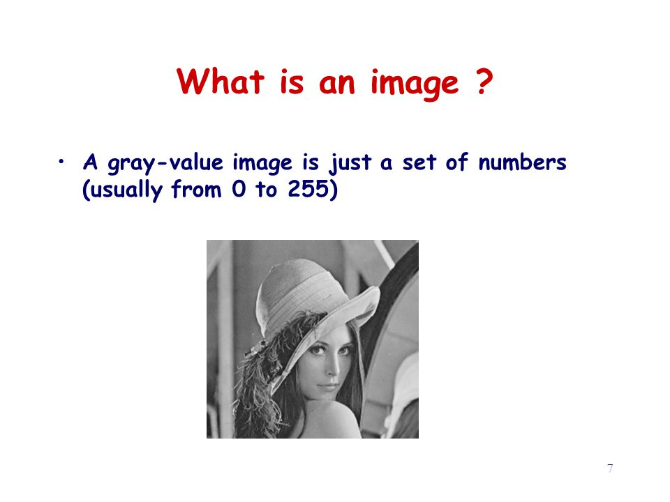 7 What is an image A gray-value image is just a set of numbers (usually from 0 to 255)