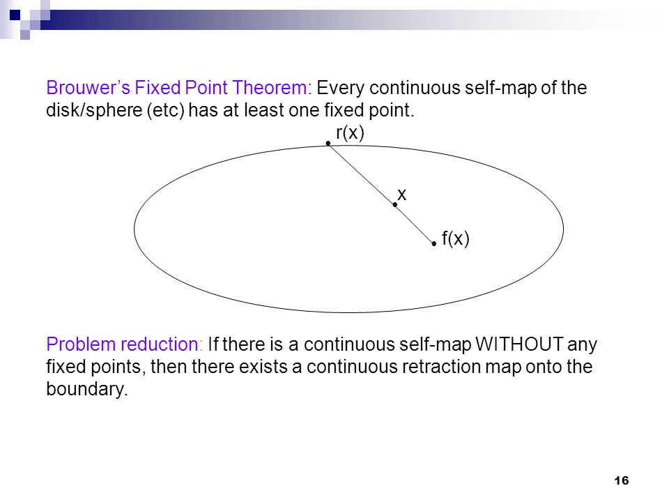 17 Hence: If we can prove that there exists no continuous retraction map onto the boundary, then there can NOT be any continuous self- map WITHOUT fixed points.
