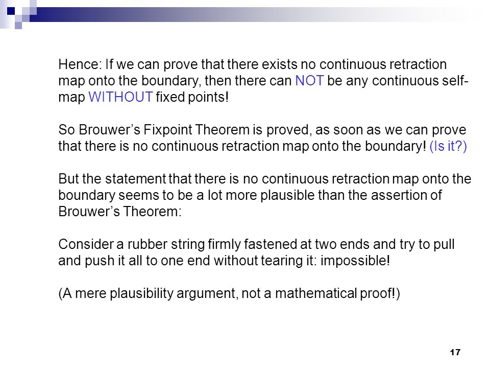 17 Hence: If we can prove that there exists no continuous retraction map onto the boundary, then there can NOT be any continuous self- map WITHOUT fix