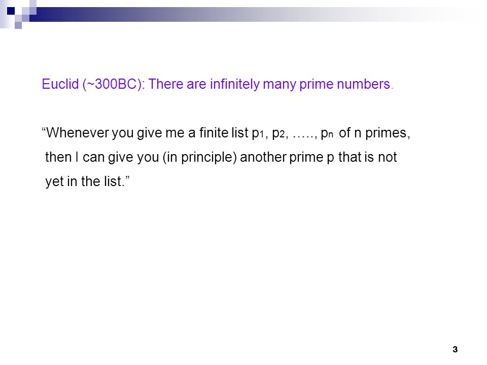 3 Euclid (~300BC): There are infinitely many prime numbers. Whenever you give me a finite list p 1, p 2, ….., p n of n primes, then I can give you (in