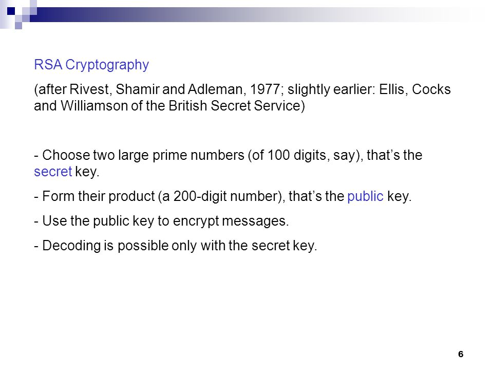 6 RSA Cryptography (after Rivest, Shamir and Adleman, 1977; slightly earlier: Ellis, Cocks and Williamson of the British Secret Service) - Choose two