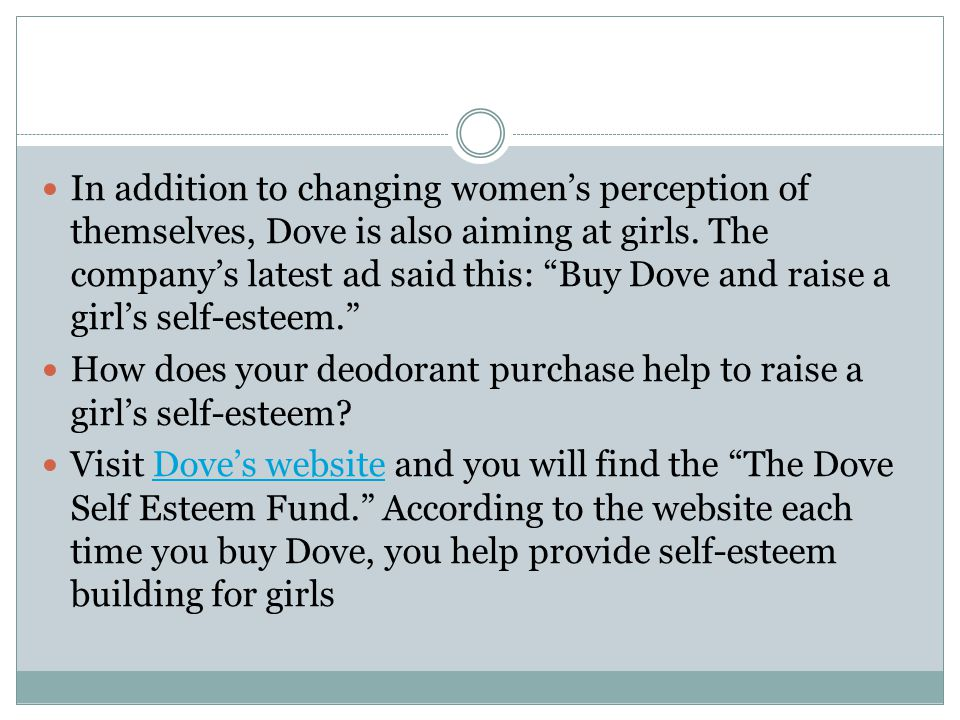 In addition to changing womens perception of themselves, Dove is also aiming at girls. The companys latest ad said this: Buy Dove and raise a girls se