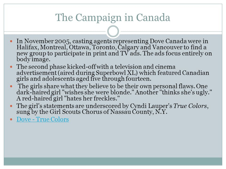 The Campaign in Canada In November 2005, casting agents representing Dove Canada were in Halifax, Montreal, Ottawa, Toronto, Calgary and Vancouver to