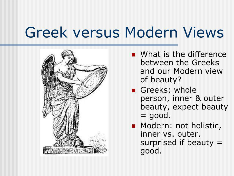 Greek versus Modern Views What is the difference between the Greeks and our Modern view of beauty.