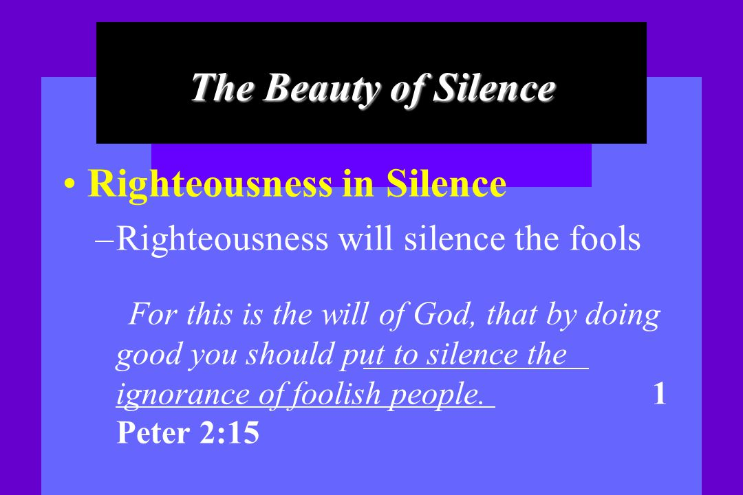 The Beauty of Silence Righteousness in Silence – Righteousness will silence the fools For this is the will of God, that by doing good you should put t