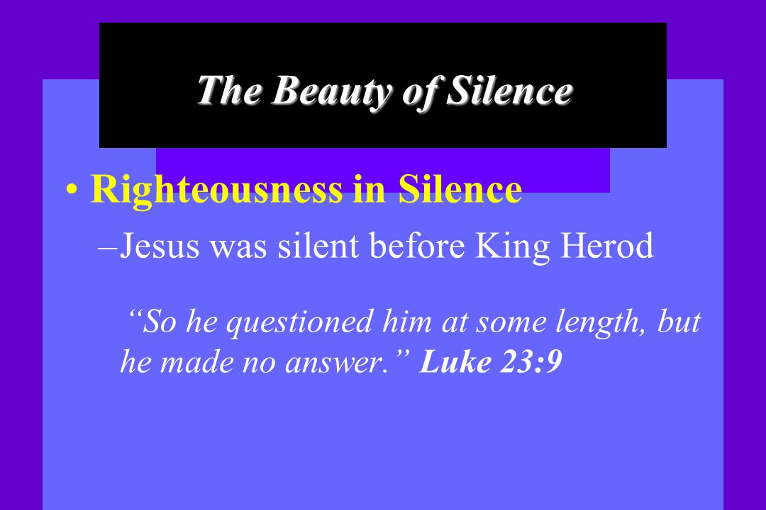 The Beauty of Silence Righteousness in Silence – Jesus was silent before King Herod So he questioned him at some length, but he made no answer. Luke 2