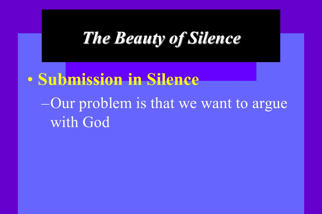 The Beauty of Silence Submission in Silence – Our problem is that we want to argue with God