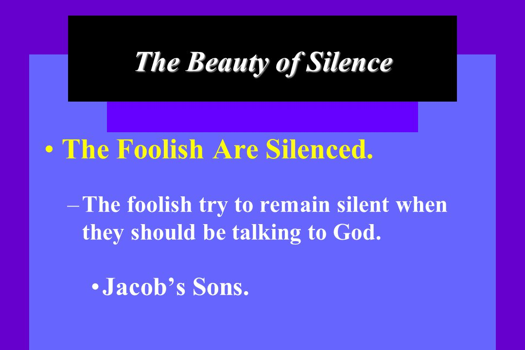 The Beauty of Silence The Foolish Are Silenced. – The foolish try to remain silent when they should be talking to God. Jacob s Sons.
