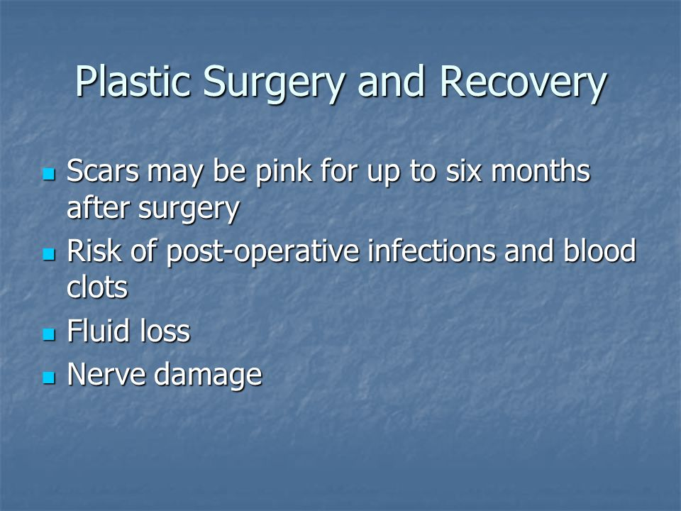 Plastic Surgery and Recovery Scars may be pink for up to six months after surgery Scars may be pink for up to six months after surgery Risk of post-operative infections and blood clots Risk of post-operative infections and blood clots Fluid loss Fluid loss Nerve damage Nerve damage