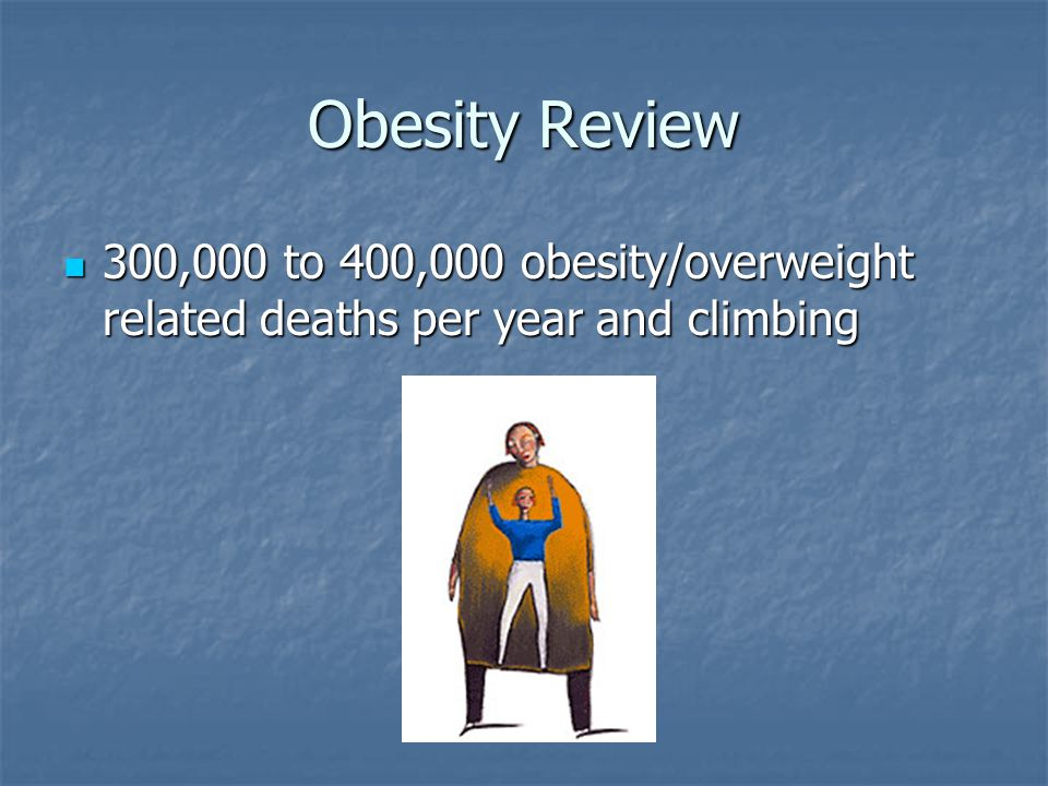 Obesity Review 300,000 to 400,000 obesity/overweight related deaths per year and climbing 300,000 to 400,000 obesity/overweight related deaths per yea