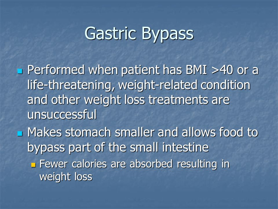 Gastric Bypass Performed when patient has BMI >40 or a life-threatening, weight-related condition and other weight loss treatments are unsuccessful Performed when patient has BMI >40 or a life-threatening, weight-related condition and other weight loss treatments are unsuccessful Makes stomach smaller and allows food to bypass part of the small intestine Makes stomach smaller and allows food to bypass part of the small intestine Fewer calories are absorbed resulting in weight loss Fewer calories are absorbed resulting in weight loss