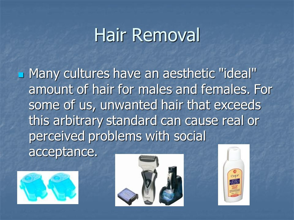 Hair Removal Many cultures have an aesthetic ideal amount of hair for males and females.