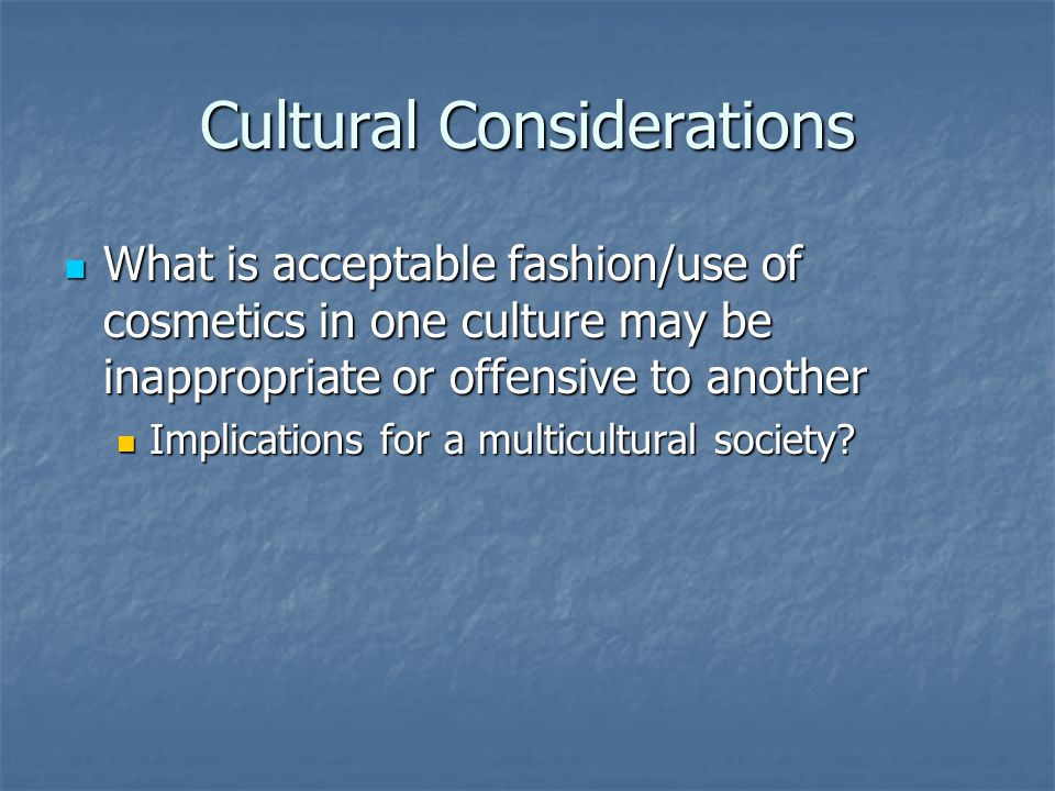 Cultural Considerations What is acceptable fashion/use of cosmetics in one culture may be inappropriate or offensive to another What is acceptable fashion/use of cosmetics in one culture may be inappropriate or offensive to another Implications for a multicultural society.