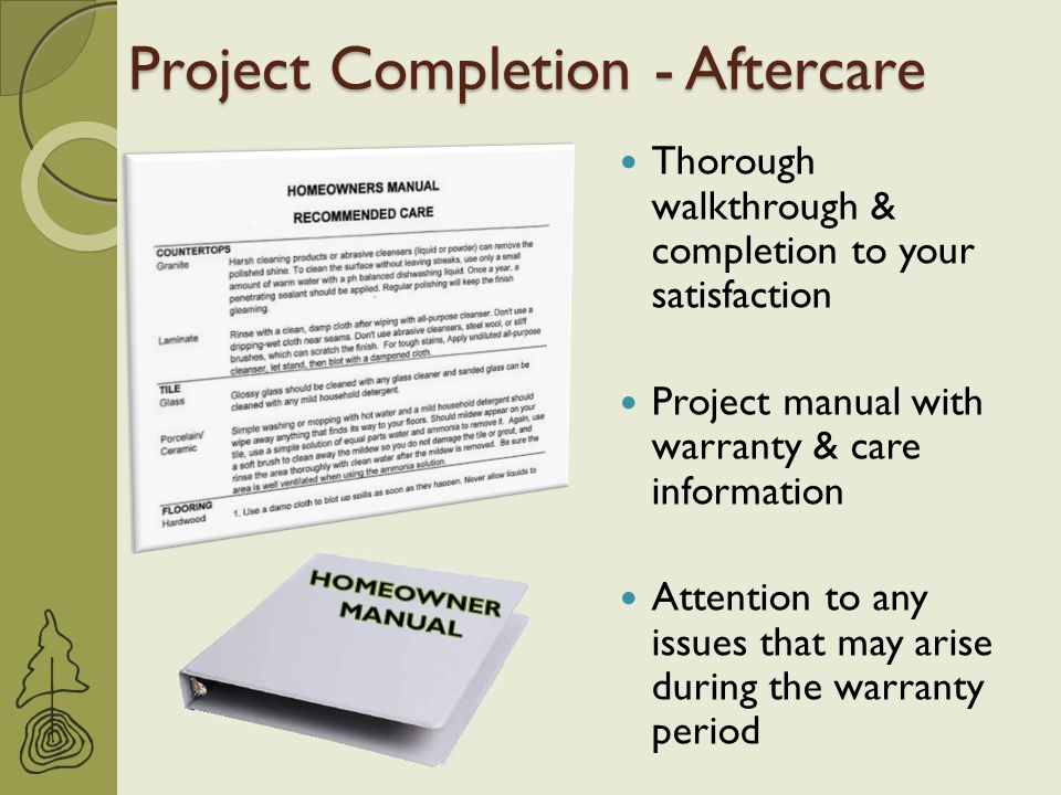 Project Completion - Aftercare Thorough walkthrough & completion to your satisfaction Project manual with warranty & care information Attention to any issues that may arise during the warranty period