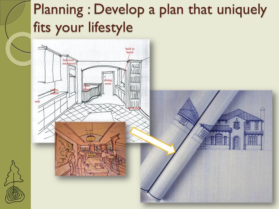 Planning : Develop a plan that uniquely fits your lifestyle