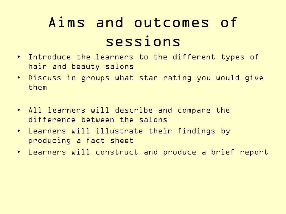 Aims and objectives+ Aims and outcomes of sessions Introduce the learners to the different types of hair and beauty salons Discuss in groups what star