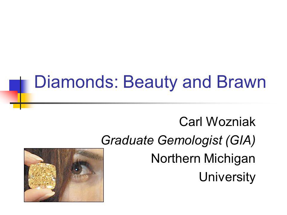 Diamonds: Beauty and Brawn Carl Wozniak Graduate Gemologist (GIA) Northern Michigan University