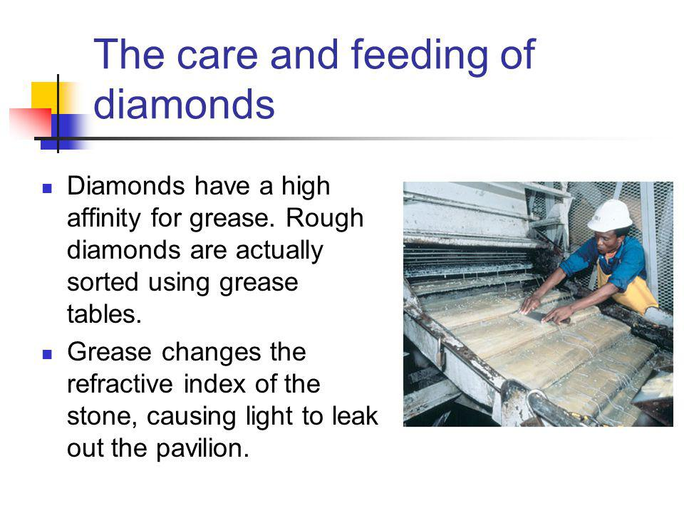 The care and feeding of diamonds Diamonds have a high affinity for grease.