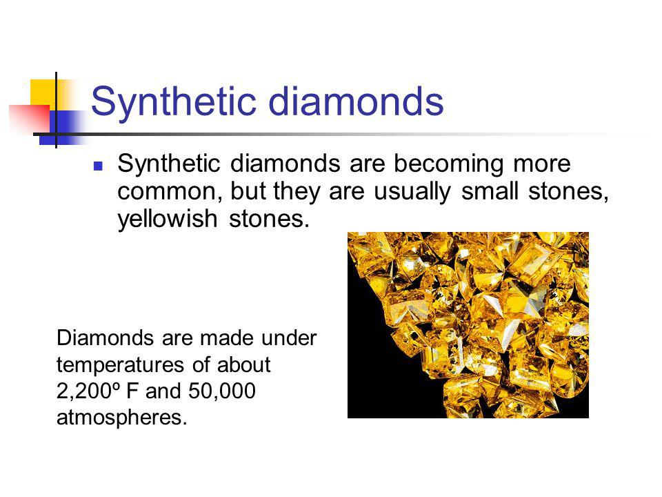 Synthetic diamonds Synthetic diamonds are becoming more common, but they are usually small stones, yellowish stones.