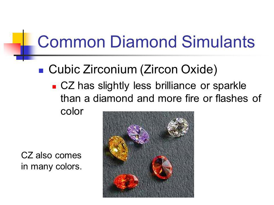 Common Diamond Simulants Cubic Zirconium (Zircon Oxide) CZ has slightly less brilliance or sparkle than a diamond and more fire or flashes of color CZ also comes in many colors.
