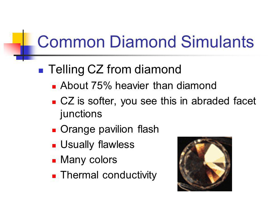 Common Diamond Simulants Telling CZ from diamond About 75% heavier than diamond CZ is softer, you see this in abraded facet junctions Orange pavilion flash Usually flawless Many colors Thermal conductivity