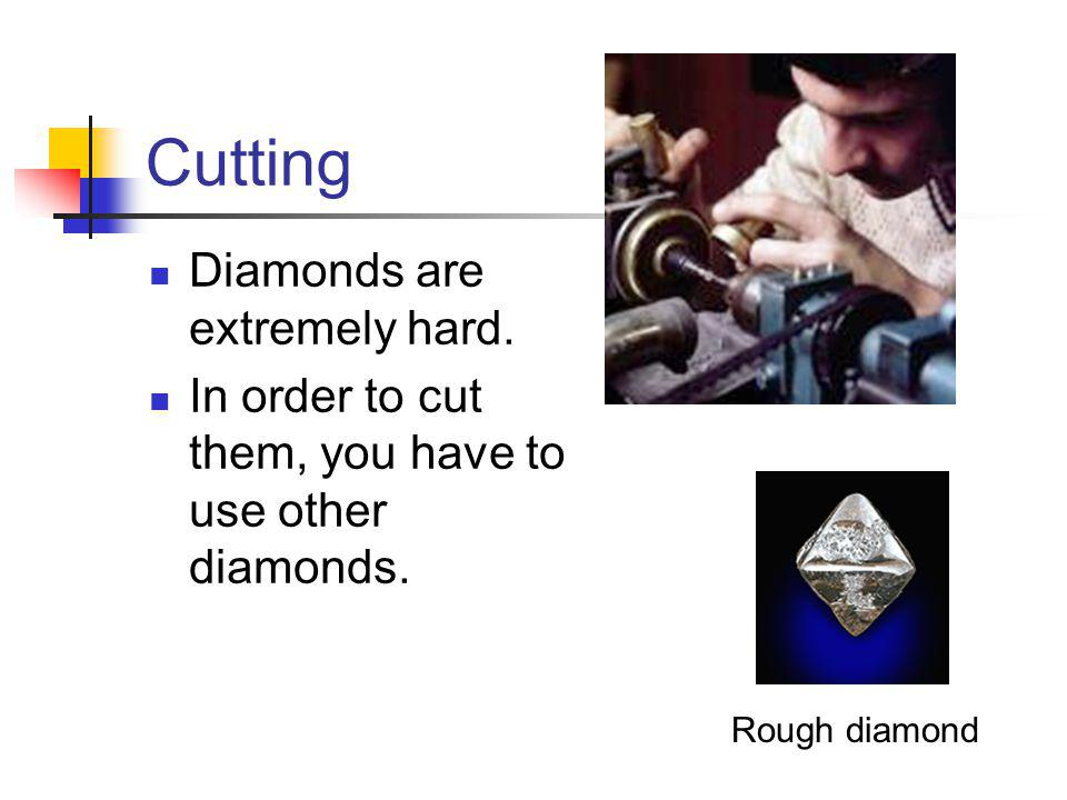 Cutting Diamonds are extremely hard. In order to cut them, you have to use other diamonds.
