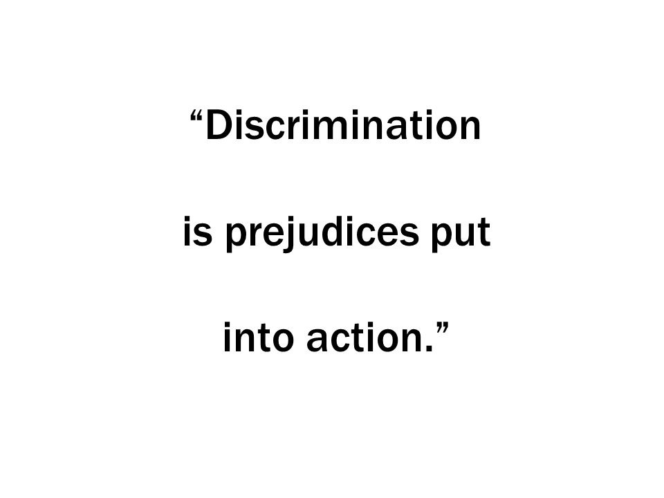 Discrimination is prejudices put into action.