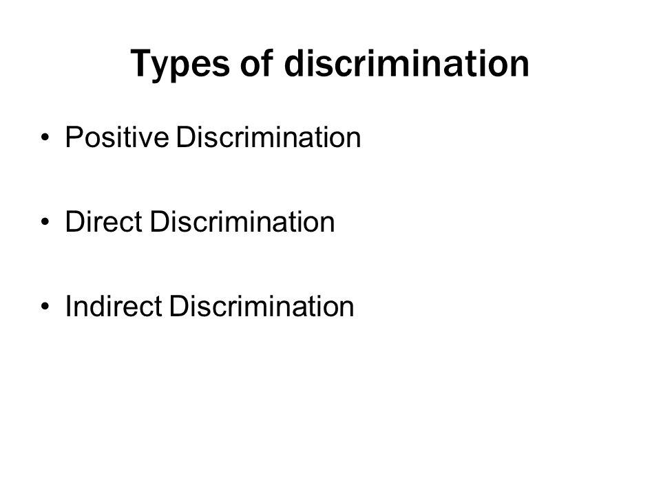 Types of discrimination Positive Discrimination Direct Discrimination Indirect Discrimination