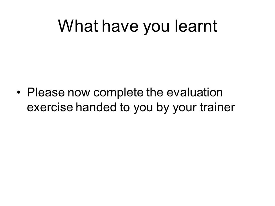 What have you learnt Please now complete the evaluation exercise handed to you by your trainer