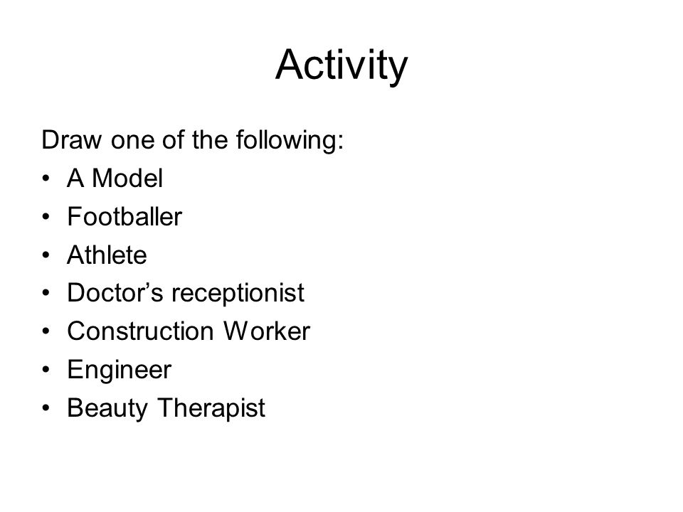 Activity Draw one of the following: A Model Footballer Athlete Doctors receptionist Construction Worker Engineer Beauty Therapist