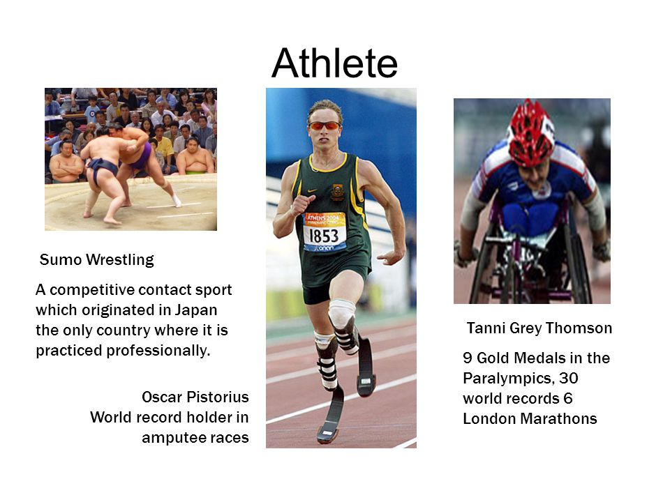 Athlete Tanni Grey Thomson 9 Gold Medals in the Paralympics, 30 world records 6 London Marathons Oscar Pistorius World record holder in amputee races Sumo Wrestling A competitive contact sport which originated in Japan the only country where it is practiced professionally.