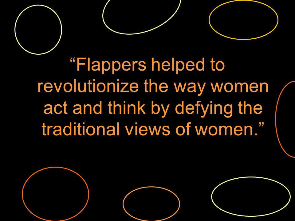 Flappers helped to revolutionize the way women act and think by defying the traditional views of women.