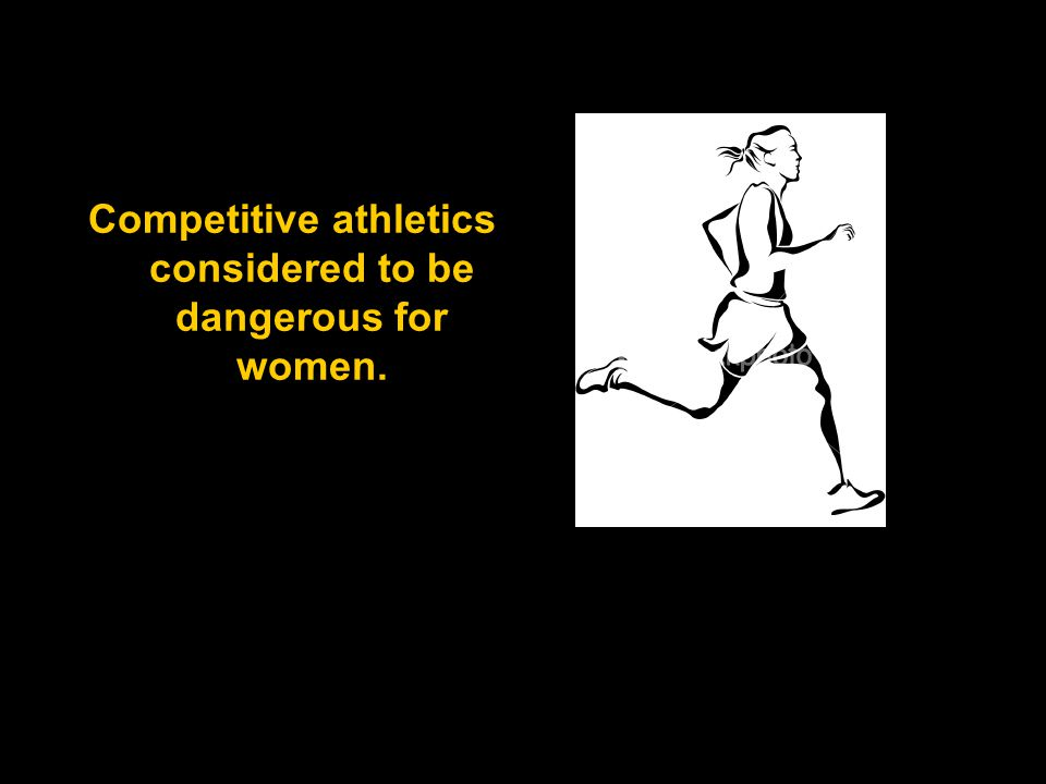 Competitive athletics considered to be dangerous for women.
