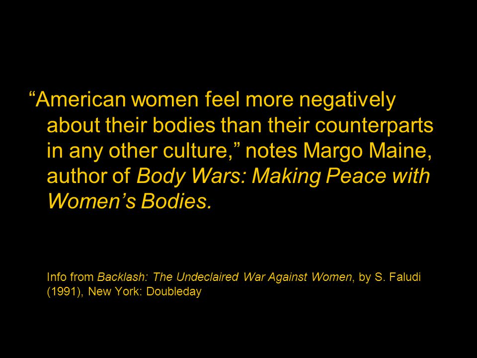 American women feel more negatively about their bodies than their counterparts in any other culture, notes Margo Maine, author of Body Wars: Making Peace with Womens Bodies.