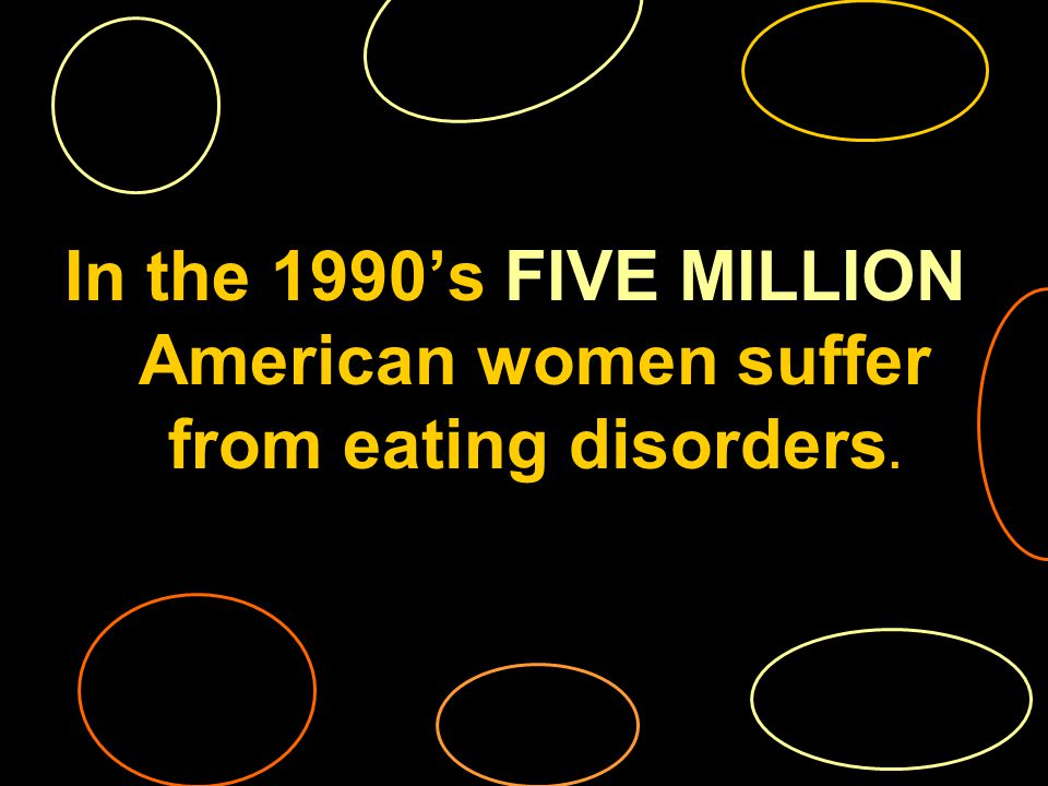 In the 1990s FIVE MILLION American women suffer from eating disorders.