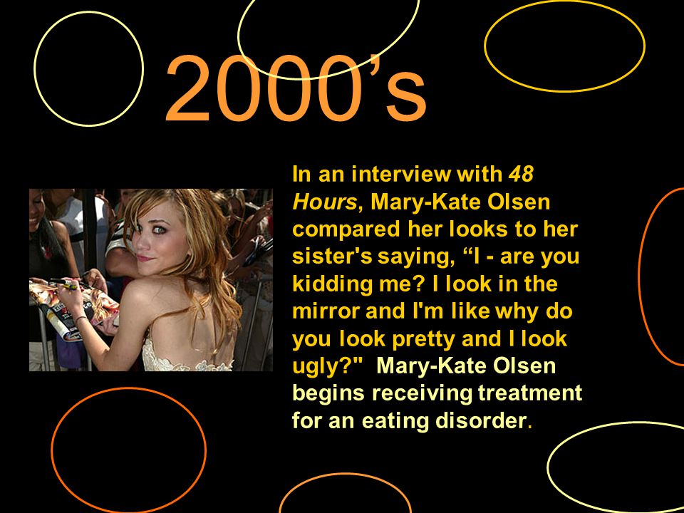 2000s In an interview with 48 Hours, Mary-Kate Olsen compared her looks to her sister s saying, I - are you kidding me.