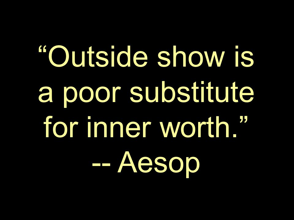 Outside show is a poor substitute for inner worth. -- Aesop