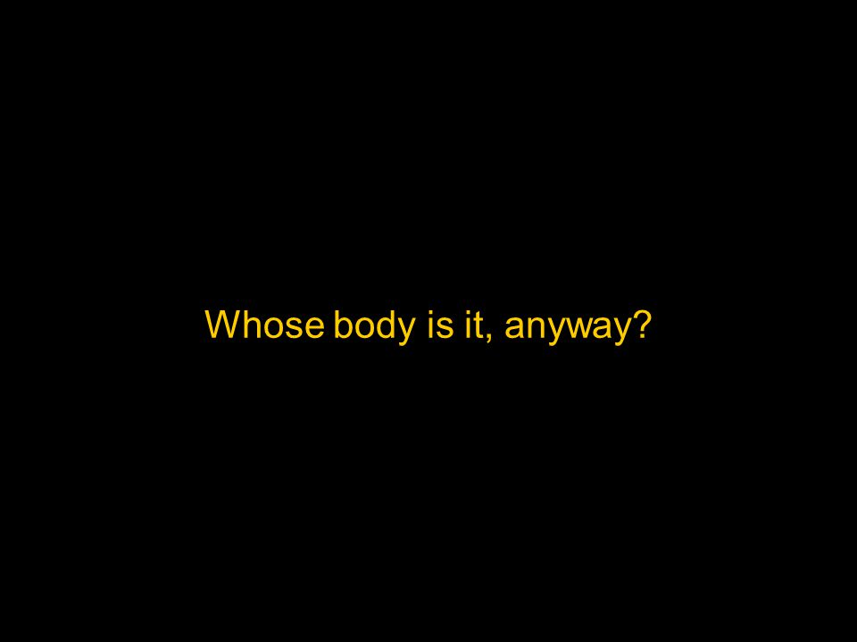 Whose body is it, anyway?