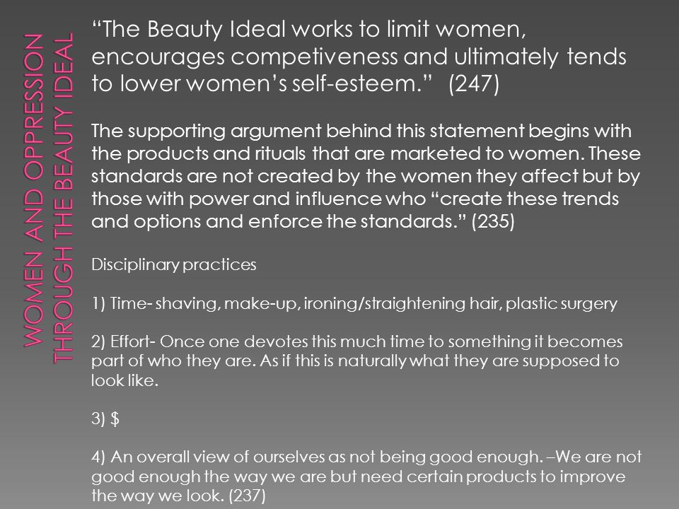 The Beauty Ideal works to limit women, encourages competiveness and ultimately tends to lower womens self-esteem. (247) The supporting argument behind