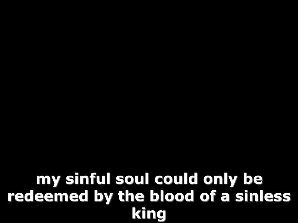 my sinful soul could only be redeemed by the blood of a sinless king