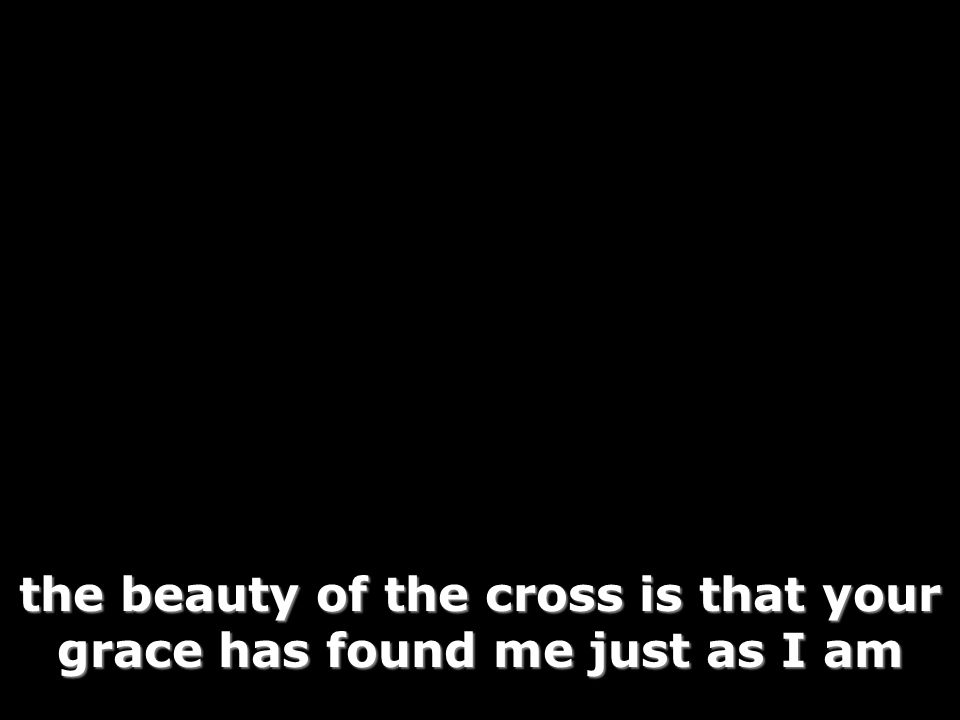the beauty of the cross is that your grace has found me just as I am