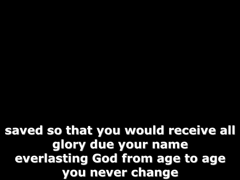 saved so that you would receive all glory due your name everlasting God from age to age you never change