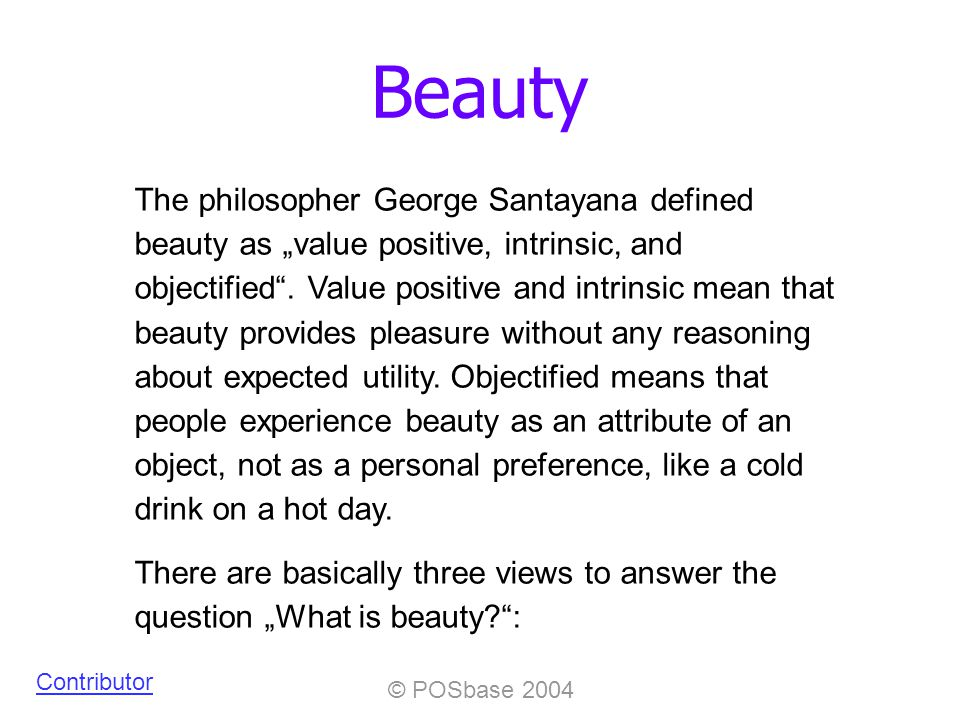 © POSbase 2004 Beauty Contributor The philosopher George Santayana defined beauty as value positive, intrinsic, and objectified.