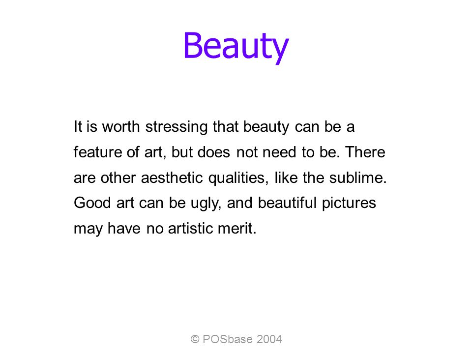 © POSbase 2004 Beauty It is worth stressing that beauty can be a feature of art, but does not need to be.