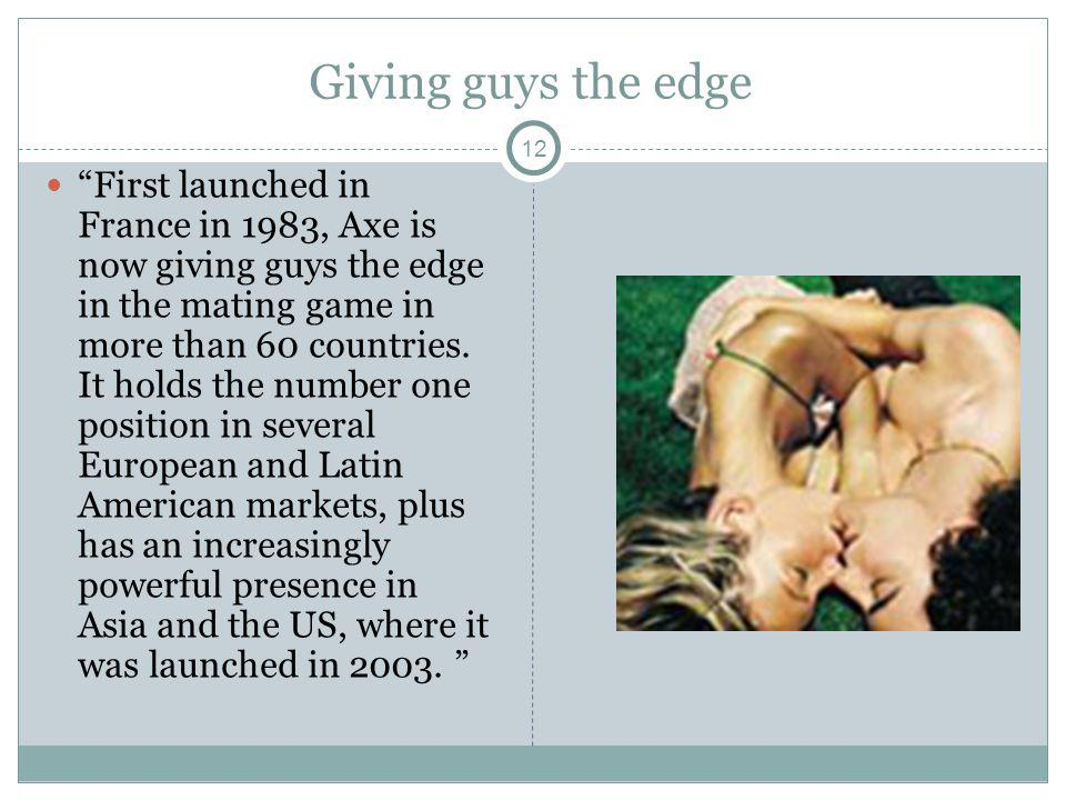 12 Giving guys the edge First launched in France in 1983, Axe is now giving guys the edge in the mating game in more than 60 countries. It holds the n