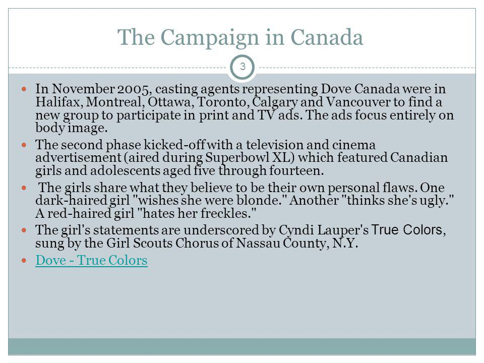 3 The Campaign in Canada In November 2005, casting agents representing Dove Canada were in Halifax, Montreal, Ottawa, Toronto, Calgary and Vancouver t